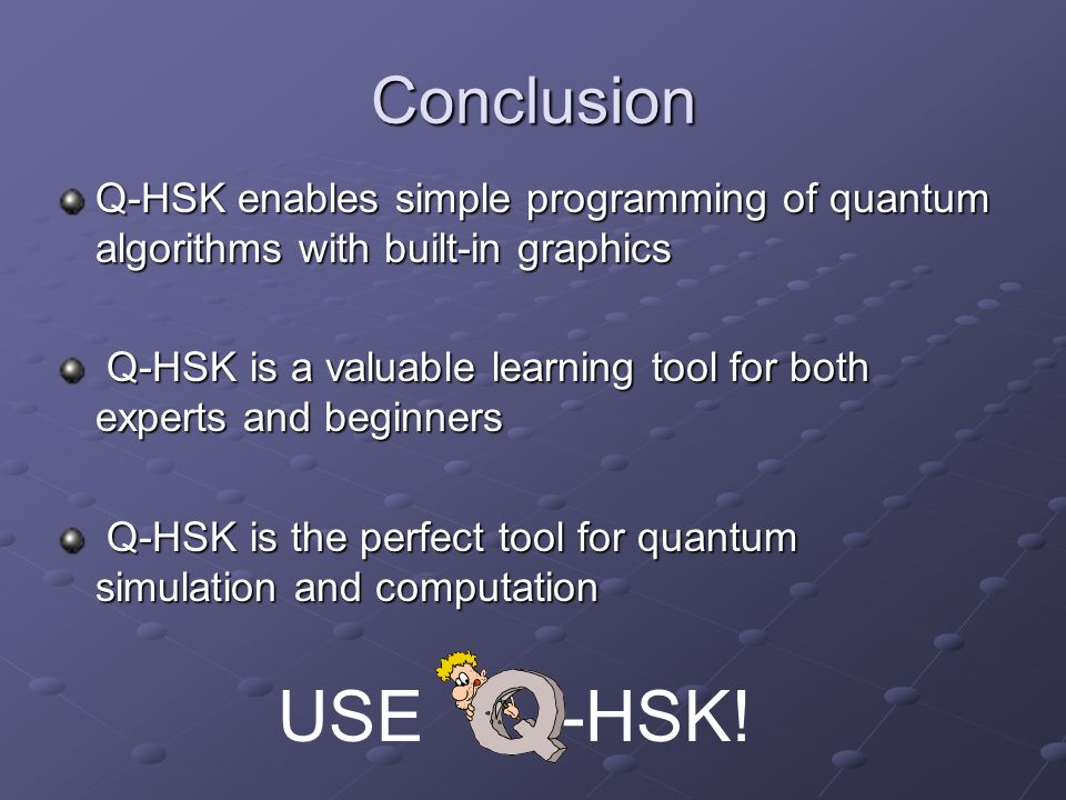 Conclusion Q-HSK enables simple programming of quantum algorithms with built-in graphics Q-HSK is a valuable learning tool for both experts and beginn
