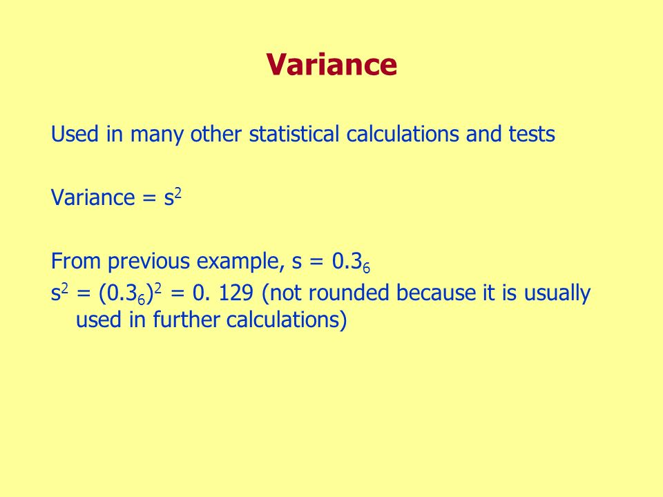 Variance Used in many other statistical calculations and tests Variance = s 2 From previous example, s = 0.3 6 s 2 = (0.3 6 ) 2 = 0. 129 (not rounded
