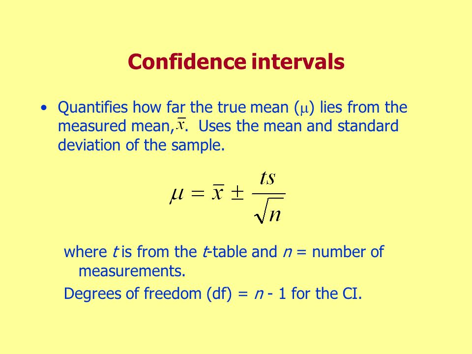 Confidence intervals Quantifies how far the true mean ( ) lies from the measured mean,. Uses the mean and standard deviation of the sample. where t is