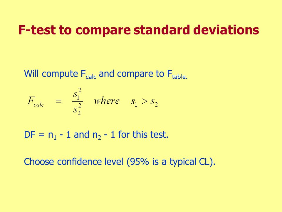 F-test to compare standard deviations Will compute F calc and compare to F table. DF = n 1 - 1 and n 2 - 1 for this test. Choose confidence level (95%