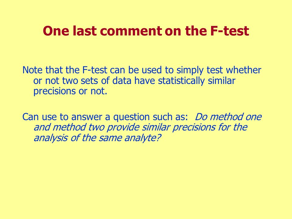 One last comment on the F-test Note that the F-test can be used to simply test whether or not two sets of data have statistically similar precisions o