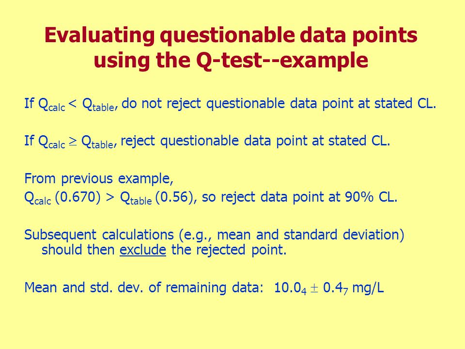 Evaluating questionable data points using the Q-test--example If Q calc < Q table, do not reject questionable data point at stated CL. If Q calc Q tab