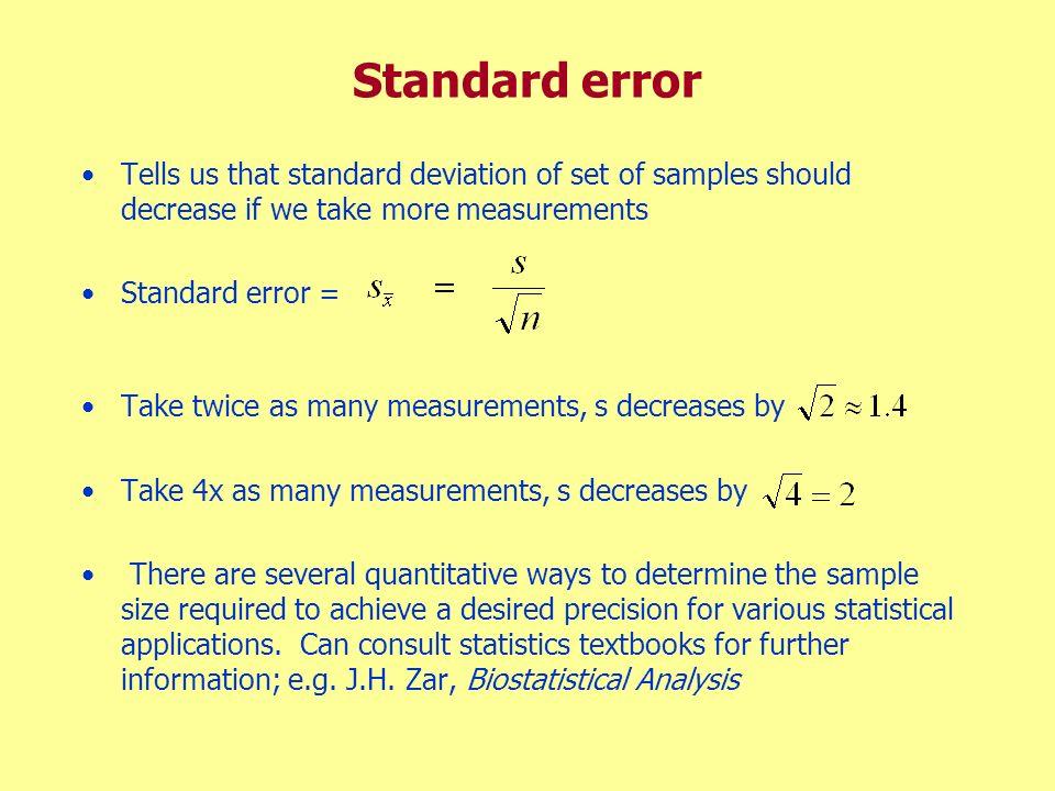 Standard error Tells us that standard deviation of set of samples should decrease if we take more measurements Standard error = Take twice as many mea