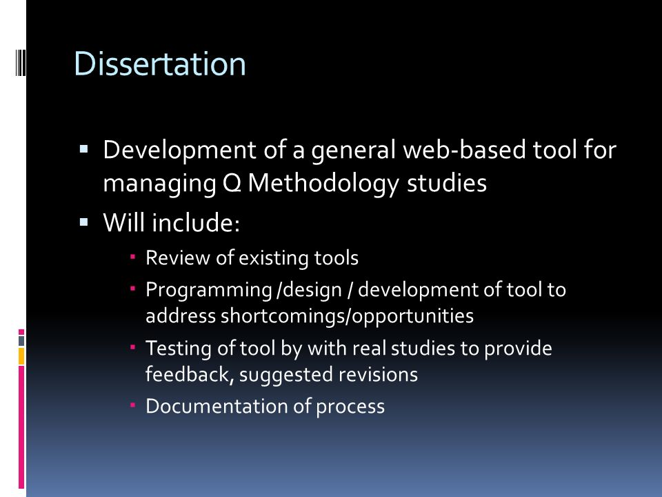Dissertation Development of a general web-based tool for managing Q Methodology studies Will include: Review of existing tools Programming /design / d