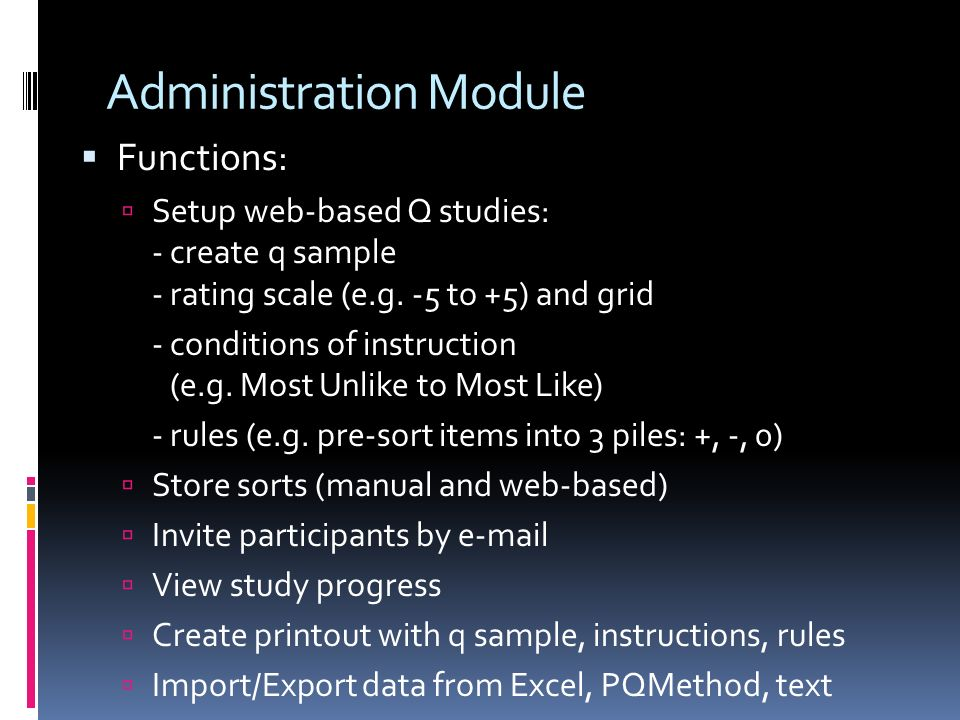Administration Module Functions: Setup web-based Q studies: - create q sample - rating scale (e.g. -5 to +5) and grid - conditions of instruction (e.g