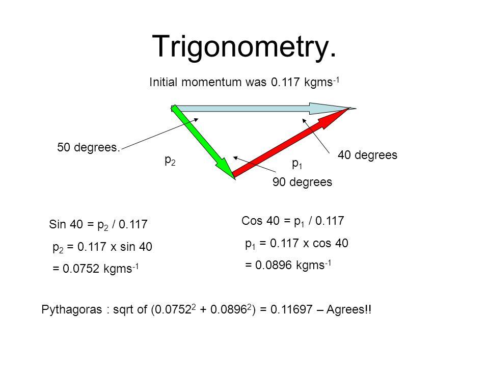 Velocities p 2 = 0.0752 kgms -1 = 0.065kg x V 2 V 2 = p 2 / 0.065 = 1.156 ms -1 = 1.2 ms -1 (2 s.f) p 1 = 0.0896 kgms -1 = 0.065kg x V 1 V 1 = p 1 / 0.065 = 1.378 ms -1 = 1.4 ms -1 (2 s.f)