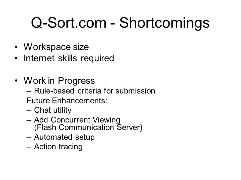 Q-Sort.com - Shortcomings Workspace size Internet skills required Work in Progress –Rule-based criteria for submission Future Enhancements: –Chat util