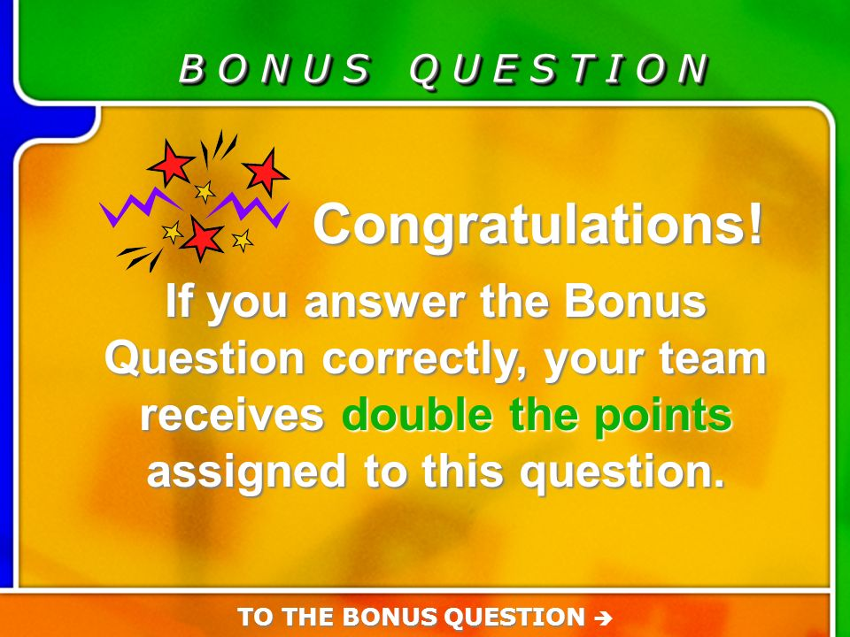 Bonus Question B O N U S Q U E S T I O N Congratulations.