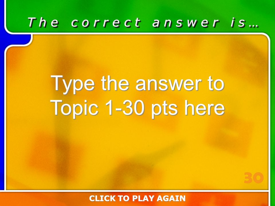 1:30 Answer T h e c o r r e c t a n s w e r i s … Type the answer to Topic 1-30 pts here CLICK TO PLAY AGAIN 30