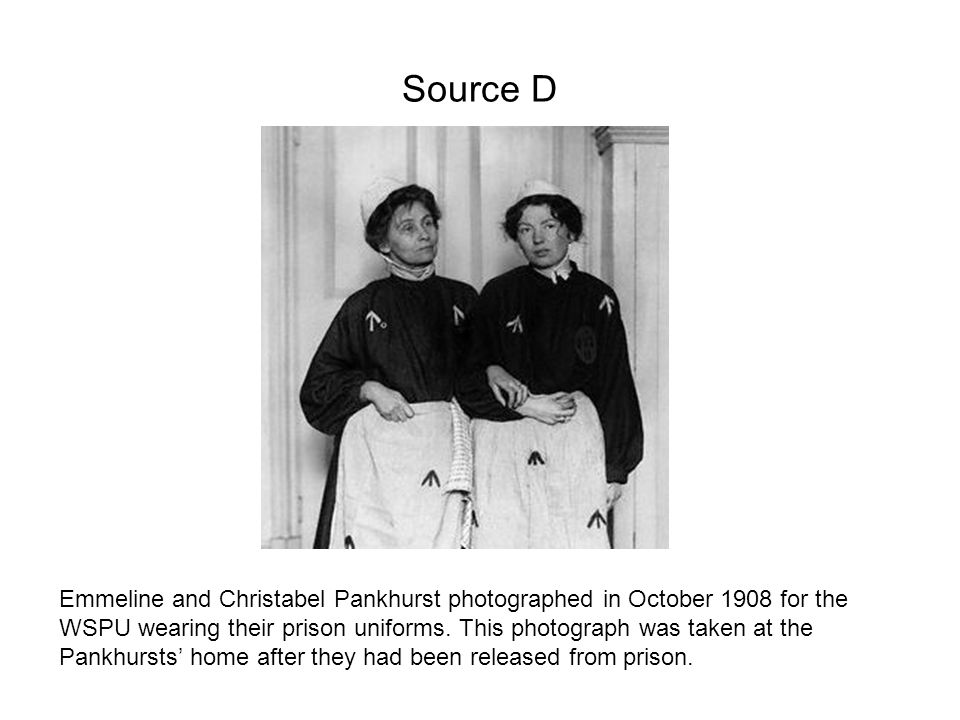 Source D Emmeline and Christabel Pankhurst photographed in October 1908 for the WSPU wearing their prison uniforms. This photograph was taken at the P