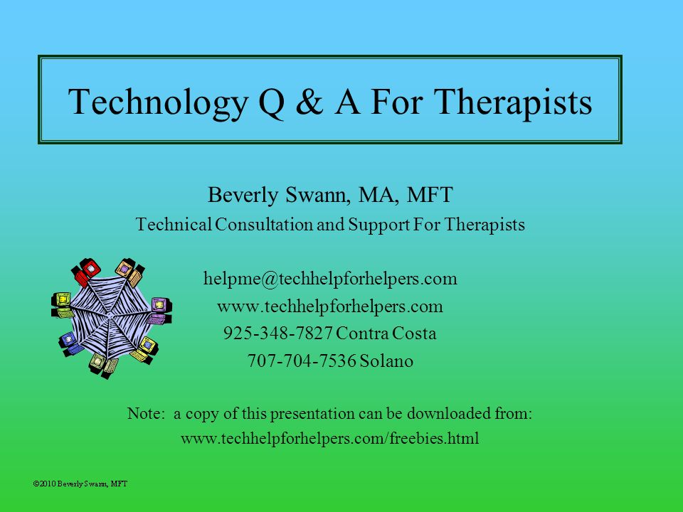 Technology Q & A For Therapists Beverly Swann, MA, MFT Technical Consultation and Support For Therapists helpme@techhelpforhelpers.com www.techhelpfor