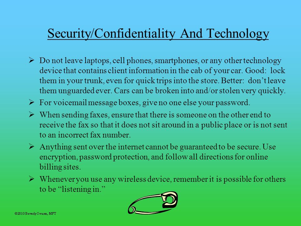 Security/Confidentiality And Technology Do not leave laptops, cell phones, smartphones, or any other technology device that contains client informatio