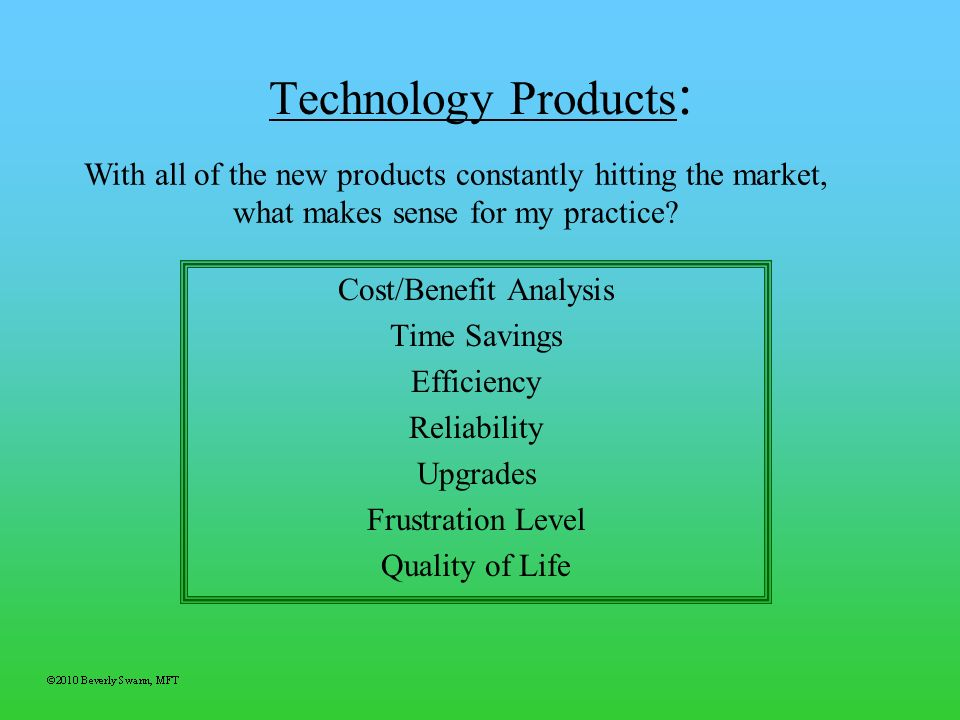 Technology Products : Cost/Benefit Analysis Time Savings Efficiency Reliability Upgrades Frustration Level Quality of Life With all of the new product