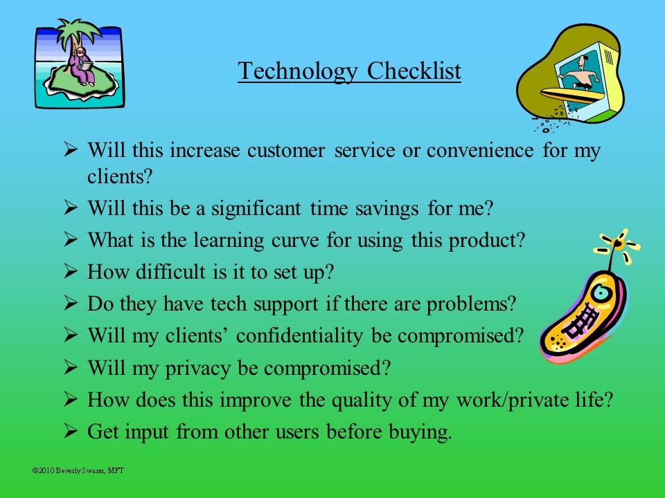Technology Checklist Will this increase customer service or convenience for my clients? Will this be a significant time savings for me? What is the le