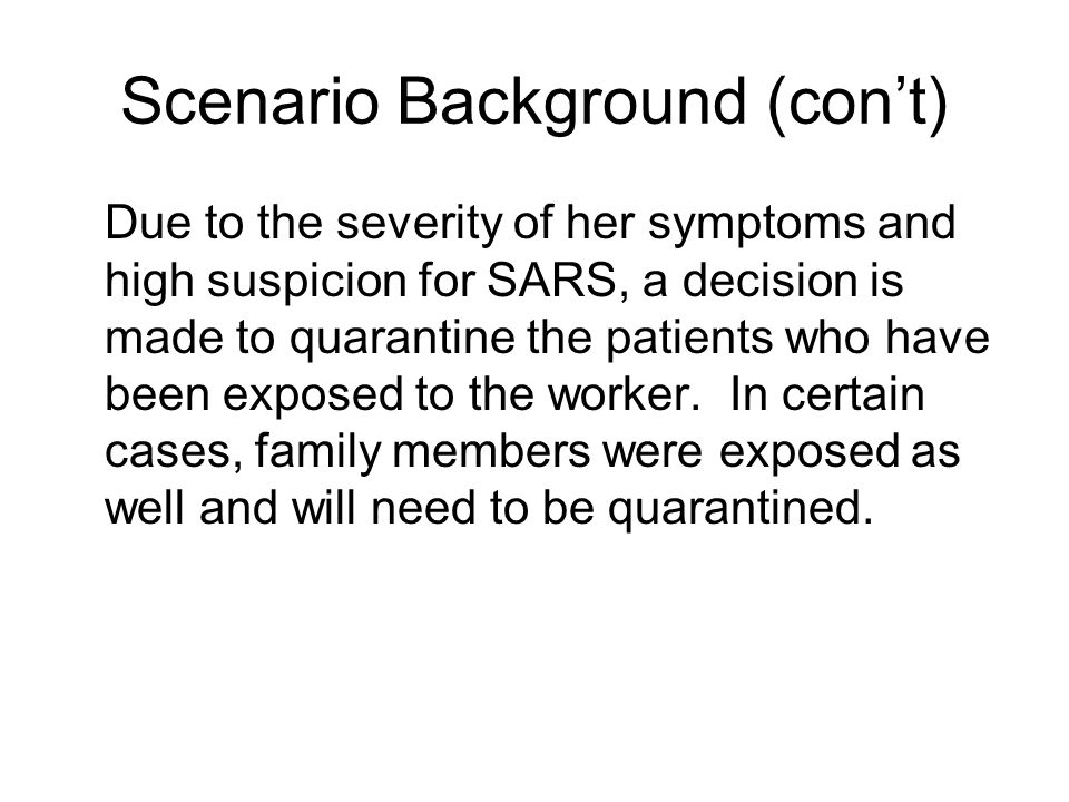 Scenario Background (cont) Due to the severity of her symptoms and high suspicion for SARS, a decision is made to quarantine the patients who have bee