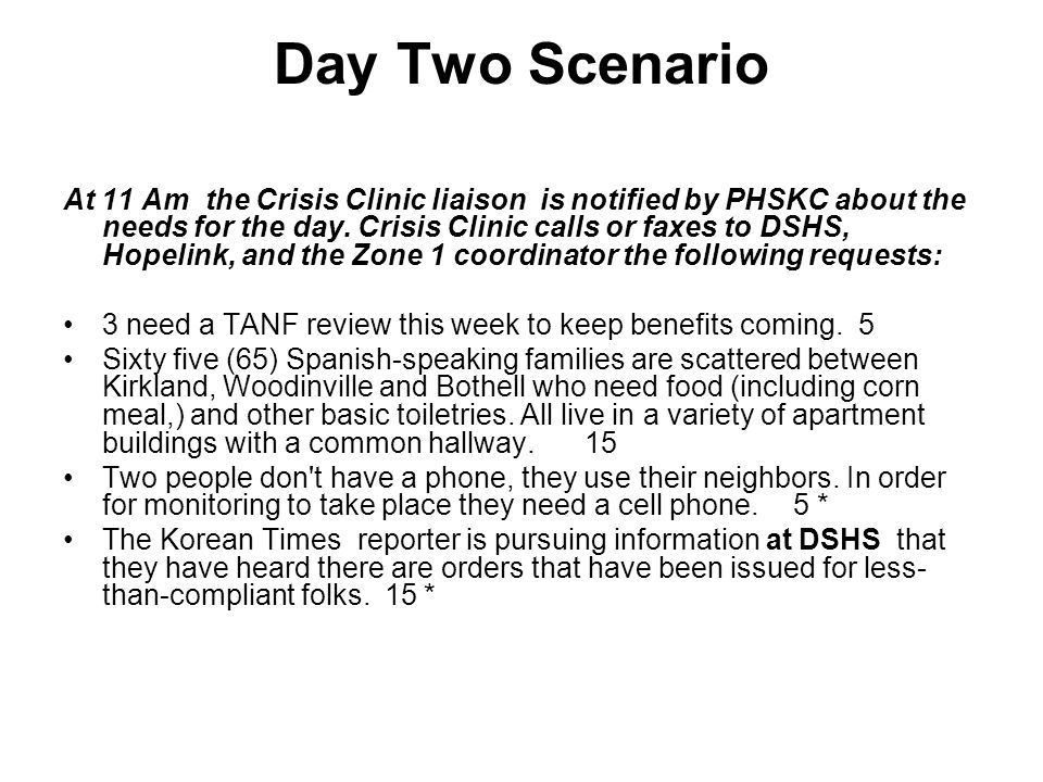 Day Two Scenario At 11 Am the Crisis Clinic liaison is notified by PHSKC about the needs for the day. Crisis Clinic calls or faxes to DSHS, Hopelink,