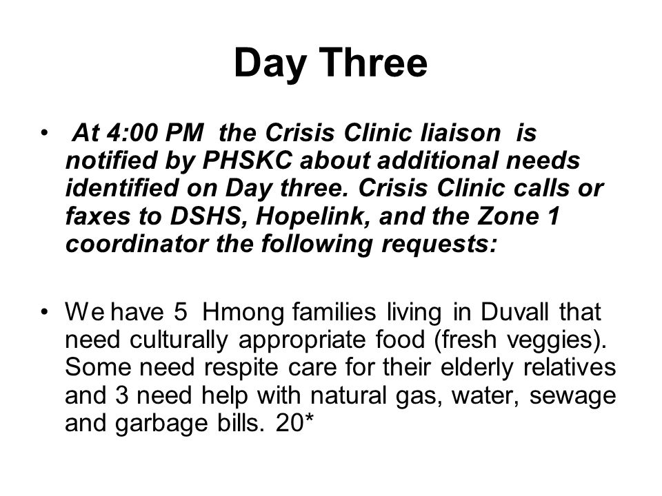 Day Three At 4:00 PM the Crisis Clinic liaison is notified by PHSKC about additional needs identified on Day three. Crisis Clinic calls or faxes to DS