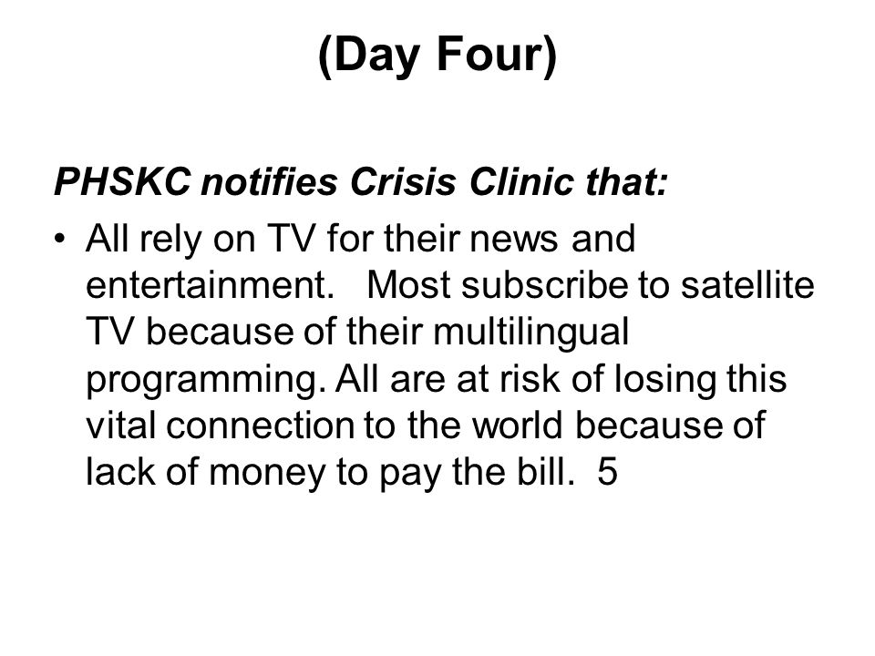 (Day Four) PHSKC notifies Crisis Clinic that: All rely on TV for their news and entertainment.