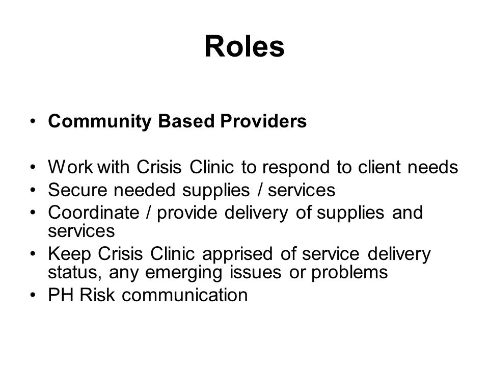 Roles Community Based Providers Work with Crisis Clinic to respond to client needs Secure needed supplies / services Coordinate / provide delivery of supplies and services Keep Crisis Clinic apprised of service delivery status, any emerging issues or problems PH Risk communication