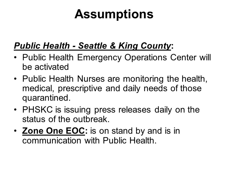 Assumptions Public Health - Seattle & King County: Public Health Emergency Operations Center will be activated Public Health Nurses are monitoring the