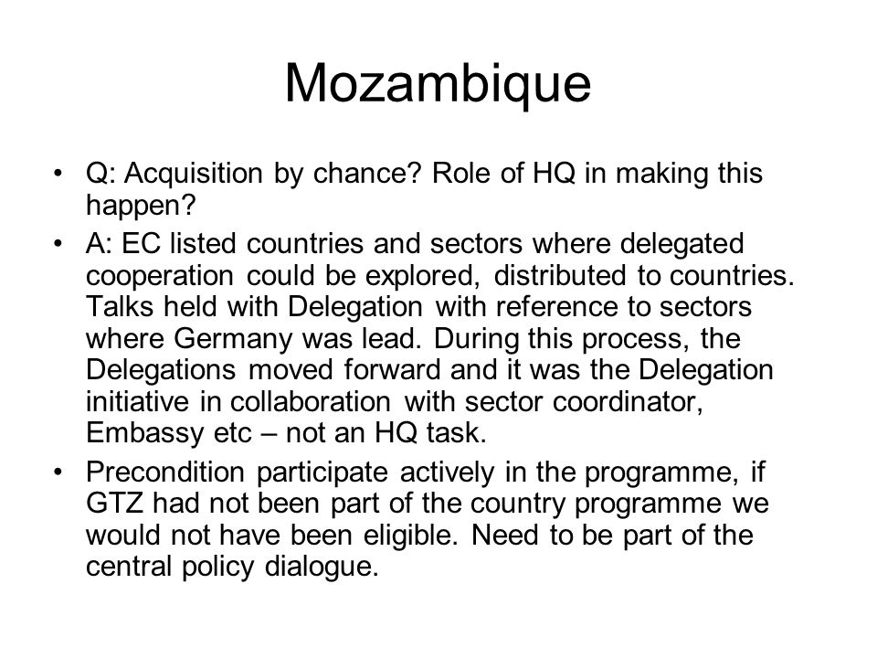 Mozambique Q: Acquisition by chance? Role of HQ in making this happen? A: EC listed countries and sectors where delegated cooperation could be explore