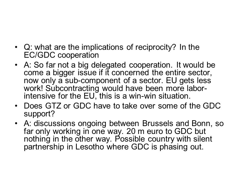 Q: what are the implications of reciprocity? In the EC/GDC cooperation A: So far not a big delegated cooperation. It would be come a bigger issue if i
