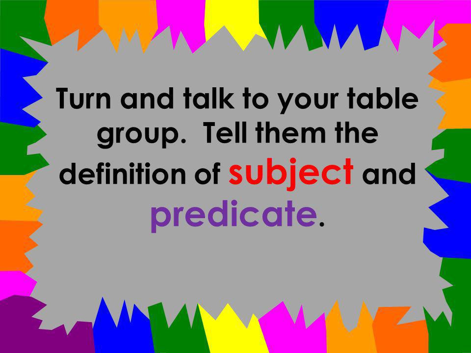 This slide will be the last one. What is the SUBJECT ? What is the PREDICATE ?