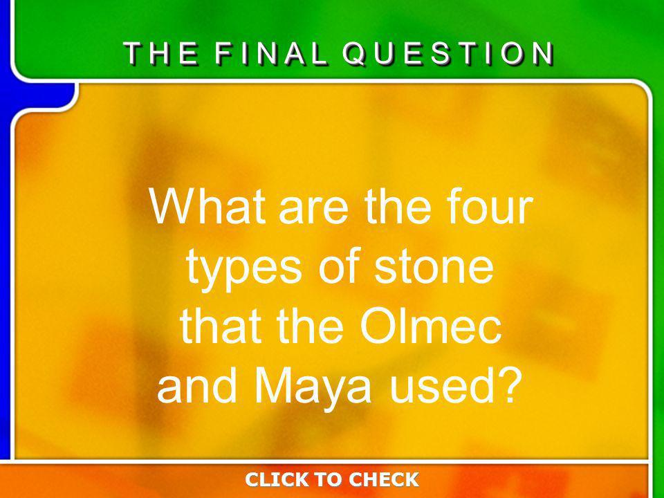 Last Questio n What are the four types of stone that the Olmec and Maya used.