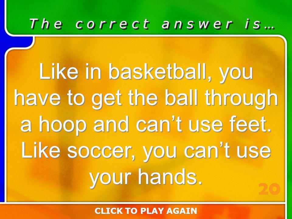 3:20 Answer T h e c o r r e c t a n s w e r i s … Like in basketball, you have to get the ball through a hoop and cant use feet.
