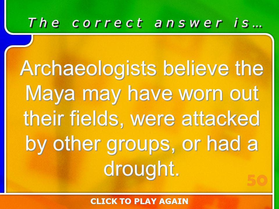 3:50 Answer T h e c o r r e c t a n s w e r i s … Archaeologists believe the Maya may have worn out their fields, were attacked by other groups, or had a drought.