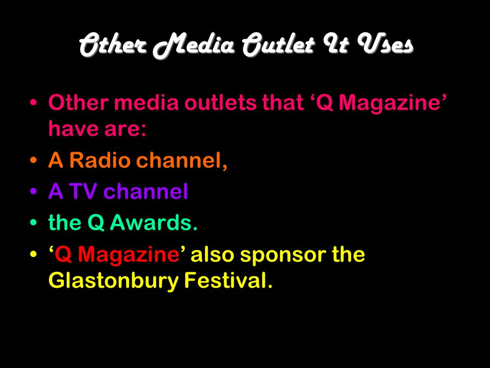 Other Media Outlet It Uses Other media outlets that Q Magazine have are: A Radio channel, A TV channel the Q Awards. Q Magazine also sponsor the Glast