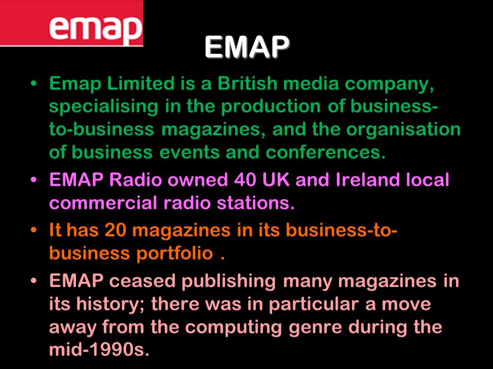 EMAP Emap Limited is a British media company, specialising in the production of business- to-business magazines, and the organisation of business events and conferences.