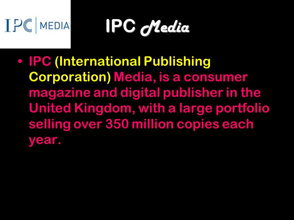 IPC Media IPC (International Publishing Corporation) Media, is a consumer magazine and digital publisher in the United Kingdom, with a large portfolio selling over 350 million copies each year.