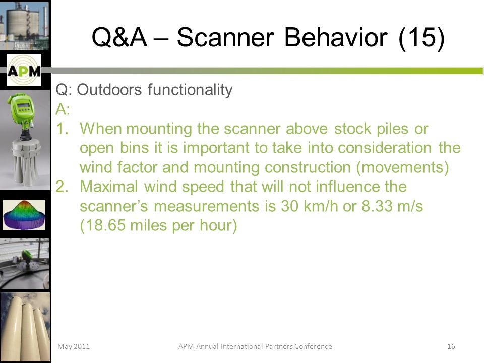 Q&A – Scanner Behavior (15) Q: Outdoors functionality A: 1.When mounting the scanner above stock piles or open bins it is important to take into consideration the wind factor and mounting construction (movements) 2.Maximal wind speed that will not influence the scanners measurements is 30 km/h or 8.33 m/s (18.65 miles per hour) May 2011APM Annual International Partners Conference16
