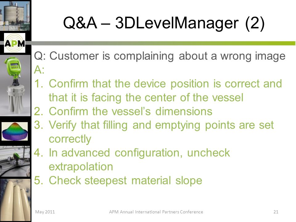 Q&A – 3DLevelManager (2) Q: Customer is complaining about a wrong image A: 1.Confirm that the device position is correct and that it is facing the center of the vessel 2.Confirm the vessels dimensions 3.Verify that filling and emptying points are set correctly 4.In advanced configuration, uncheck extrapolation 5.Check steepest material slope May 2011APM Annual International Partners Conference21