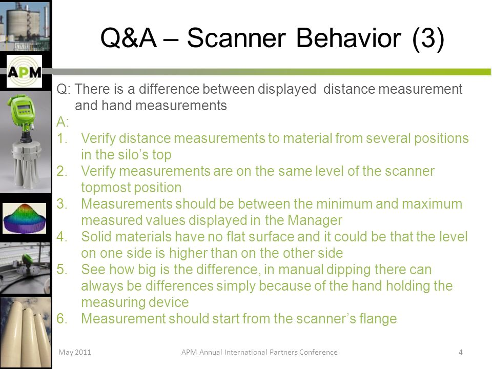Q&A – Scanner Behavior (3) Q: There is a difference between displayed distance measurement and hand measurements A: 1.Verify distance measurements to material from several positions in the silos top 2.Verify measurements are on the same level of the scanner topmost position 3.Measurements should be between the minimum and maximum measured values displayed in the Manager 4.Solid materials have no flat surface and it could be that the level on one side is higher than on the other side 5.See how big is the difference, in manual dipping there can always be differences simply because of the hand holding the measuring device 6.Measurement should start from the scanners flange May 2011APM Annual International Partners Conference4