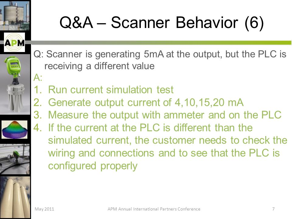 Q&A – Scanner Behavior (6) Q: Scanner is generating 5mA at the output, but the PLC is receiving a different value A: 1.Run current simulation test 2.Generate output current of 4,10,15,20 mA 3.Measure the output with ammeter and on the PLC 4.If the current at the PLC is different than the simulated current, the customer needs to check the wiring and connections and to see that the PLC is configured properly May 2011APM Annual International Partners Conference7