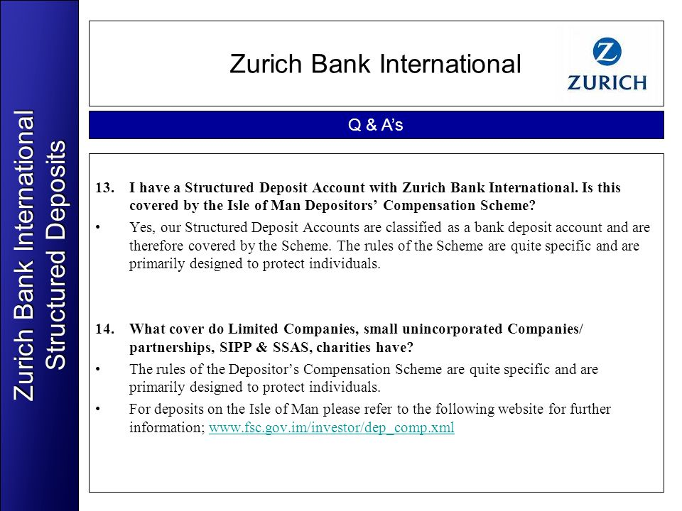 Zurich Bank International 13.I have a Structured Deposit Account with Zurich Bank International. Is this covered by the Isle of Man Depositors Compens