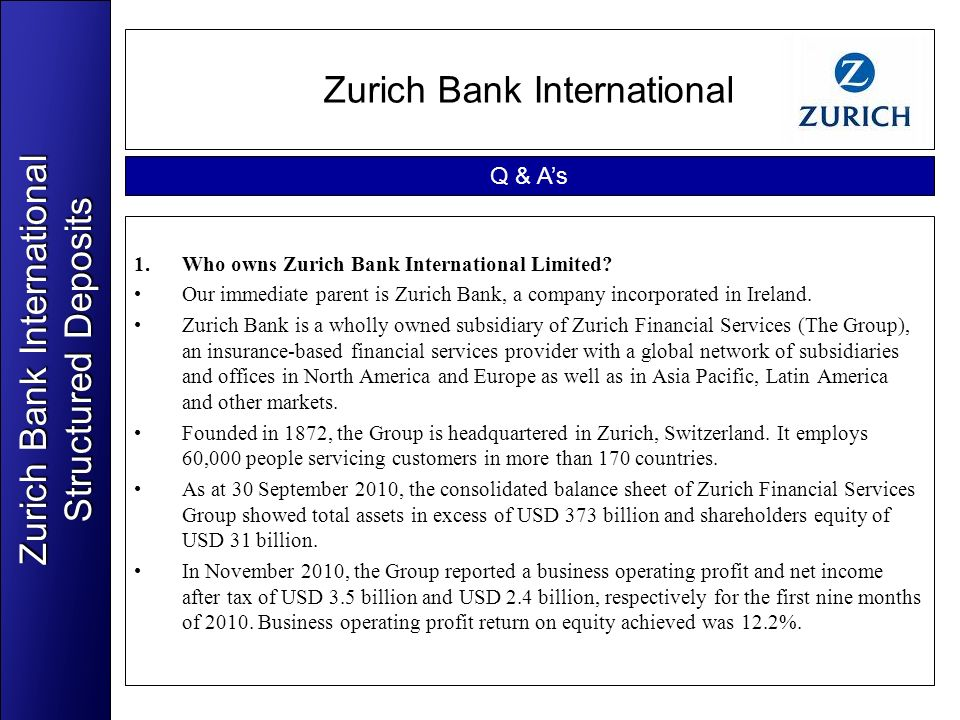 Zurich Bank International 1.Who owns Zurich Bank International Limited? Our immediate parent is Zurich Bank, a company incorporated in Ireland. Zurich