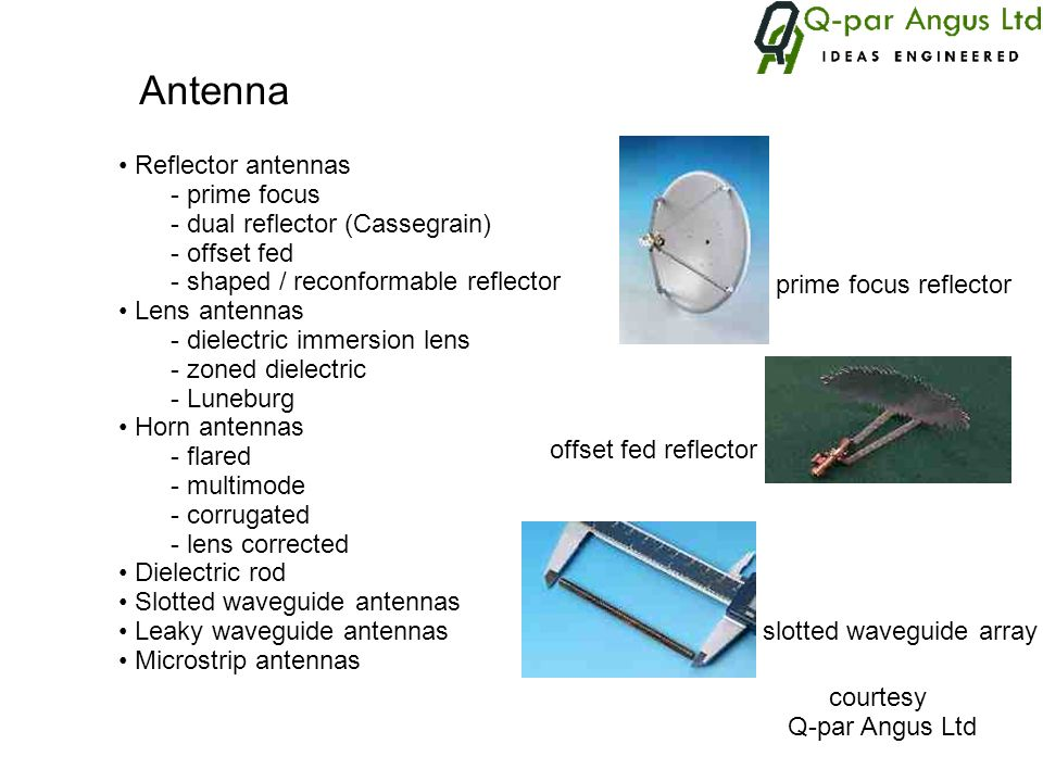 Antenna Reflector antennas - prime focus - dual reflector (Cassegrain) - offset fed - shaped / reconformable reflector Lens antennas - dielectric imme