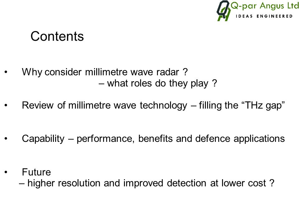 Examples of current millimetre wave defence radar systems Longbow (US) millimetric 94 GHz fire control Battlefield Combat Identification Systems BCIS (US) all-weather question-and-answer battlefield identification system 38 GHz band AN/SPN-46(V) (US) ship borne precision approach and landing system 20-40 GHz AN/APQ-175 (US) airborne multi-mode 20-40 GHz Surveilling Miniature Attack Cruise Missile SMACM (US) tri-mode seeker 94 GHz Airborne Data Acquisition System ADAS (UK) F, I and J bands, 35 GHz and 94 GHz Maritime Clifftop Radar MCR (UK) F, I and J bands, 35 GHz and 94 GHz Mobile Instrumented Data Acquisition System MIDAS (UK) F, I and J bands, 35 GHz and 94 GHz Type 282 (UK) tracking and ranging for test sites 20-40 GHz MARCAL (UK) muzzel velocity 20-40 GHz Type 911 (UK) surface to air missile tracking 40-100 GHz W800 (UK) ground based surveillance FM-CW radar 77 GHz TARSIER (UK) ground based surveillance 94 GHz W800 radar courtesy NAVTECH Ltd