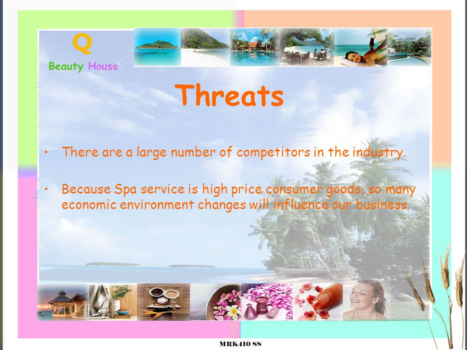 Threats There are a large number of competitors in the industry. Because Spa service is high price consumer goods, so many economic environment change