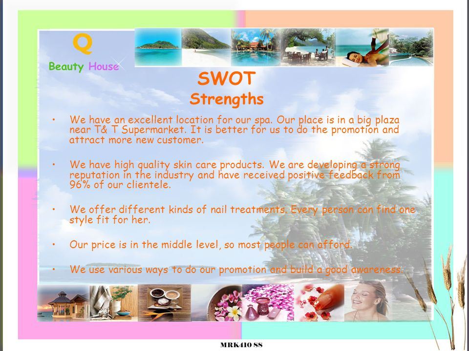 SWOT Strengths We have an excellent location for our spa. Our place is in a big plaza near T& T Supermarket. It is better for us to do the promotion a
