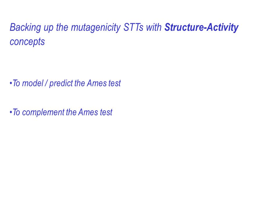 Backing up the mutagenicity STTs with Structure-Activity concepts To model / predict the Ames test To complement the Ames test