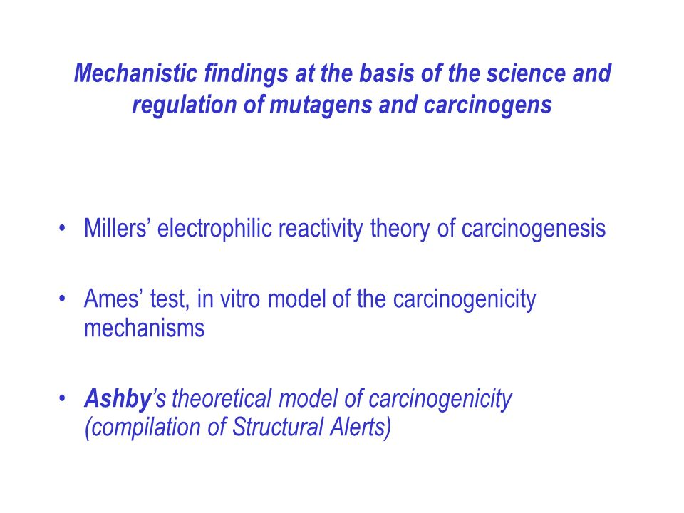 Mechanistic findings at the basis of the science and regulation of mutagens and carcinogens Millers electrophilic reactivity theory of carcinogenesis Ames test, in vitro model of the carcinogenicity mechanisms Ashby s theoretical model of carcinogenicity (compilation of Structural Alerts)