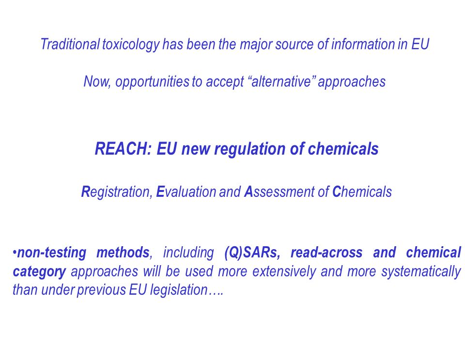 Traditional toxicology has been the major source of information in EU Now, opportunities to accept alternative approaches REACH: EU new regulation of chemicals R egistration, E valuation and A ssessment of C hemicals non-testing methods, including (Q)SARs, read-across and chemical category approaches will be used more extensively and more systematically than under previous EU legislation….