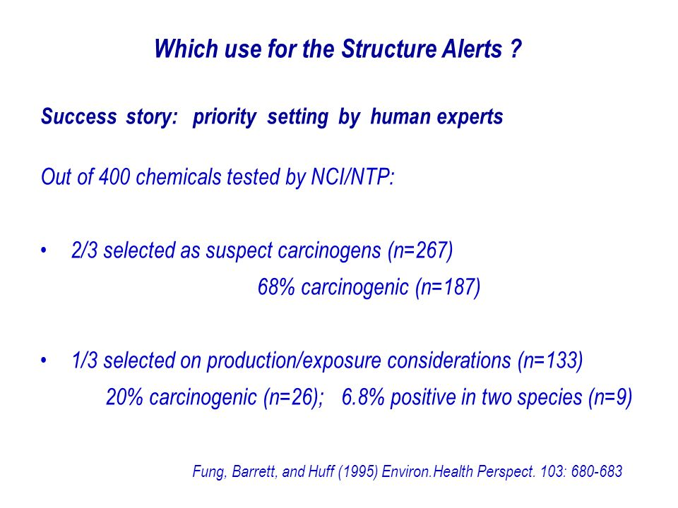 Success story: priority setting by human experts Out of 400 chemicals tested by NCI/NTP: 2/3 selected as suspect carcinogens (n=267) 68% carcinogenic (n=187) 1/3 selected on production/exposure considerations (n=133) 20% carcinogenic (n=26); 6.8% positive in two species (n=9) Fung, Barrett, and Huff (1995) Environ.Health Perspect.