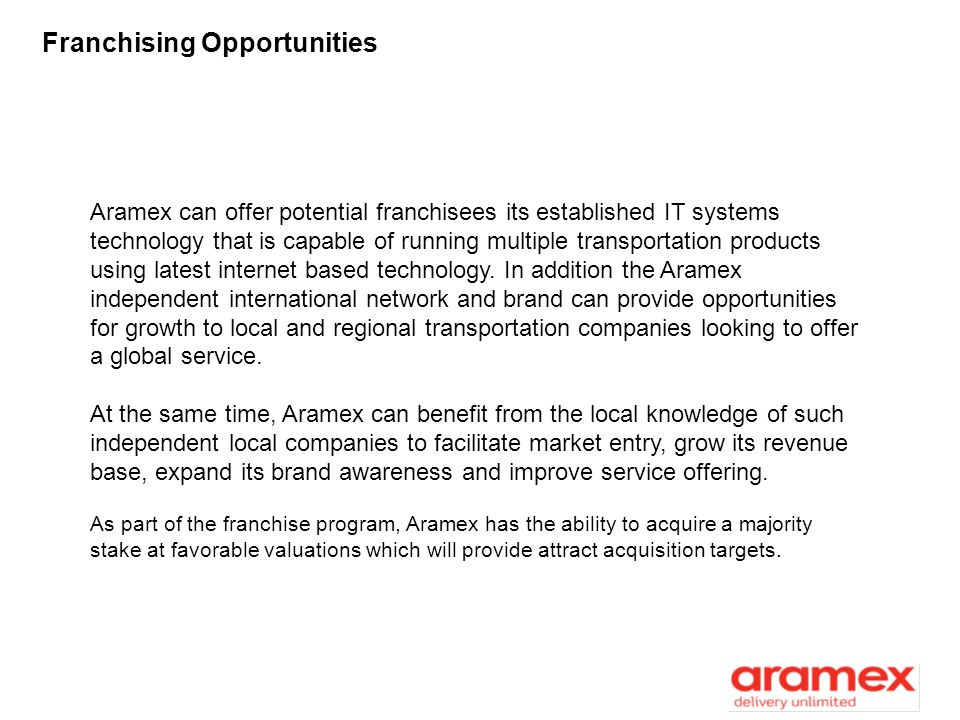 Franchising Opportunities Aramex can offer potential franchisees its established IT systems technology that is capable of running multiple transportat