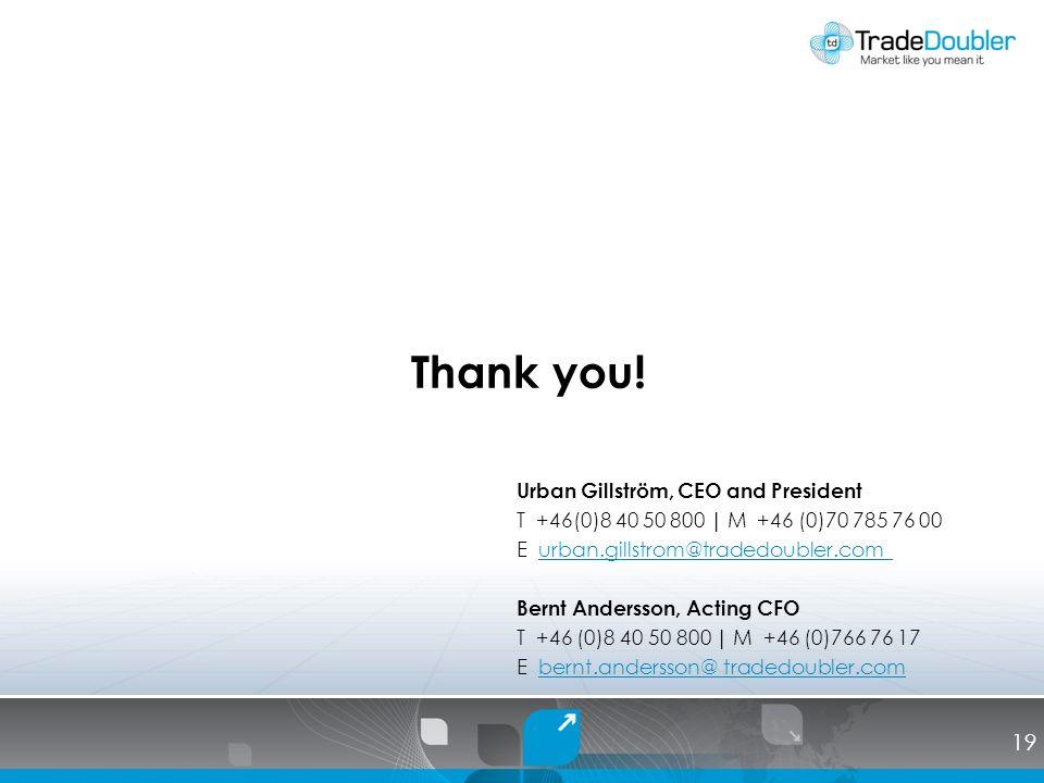 Urban Gillström, CEO and President T +46(0)8 40 50 800 | M +46 (0)70 785 76 00 E urban.gillstrom@tradedoubler.com urban.gillstrom@tradedoubler.com Bernt Andersson, Acting CFO T +46 (0)8 40 50 800 | M +46 (0)766 76 17 E bernt.andersson@ tradedoubler.combernt.andersson@ tradedoubler.com Thank you.