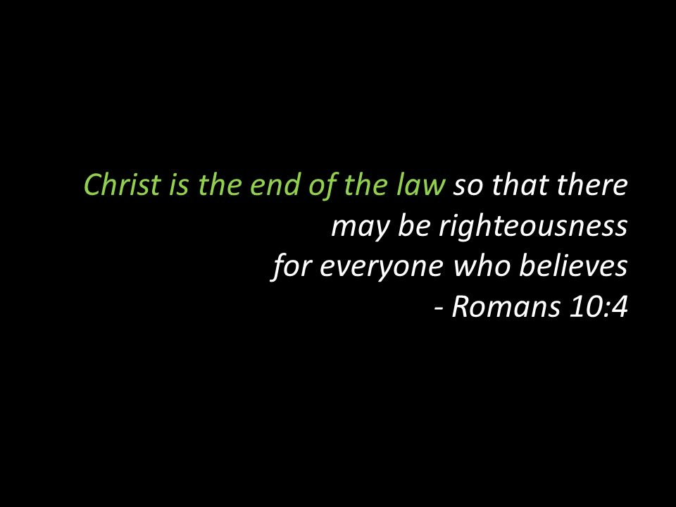 Christ is the end of the law so that there may be righteousness for everyone who believes - Romans 10:4